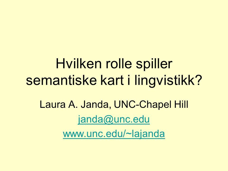 Hvilken rolle spiller semantiske kart i lingvistikk? Laura A. Janda, UNC-Chapel Hill janda@unc.edu www.unc.edu/~lajanda