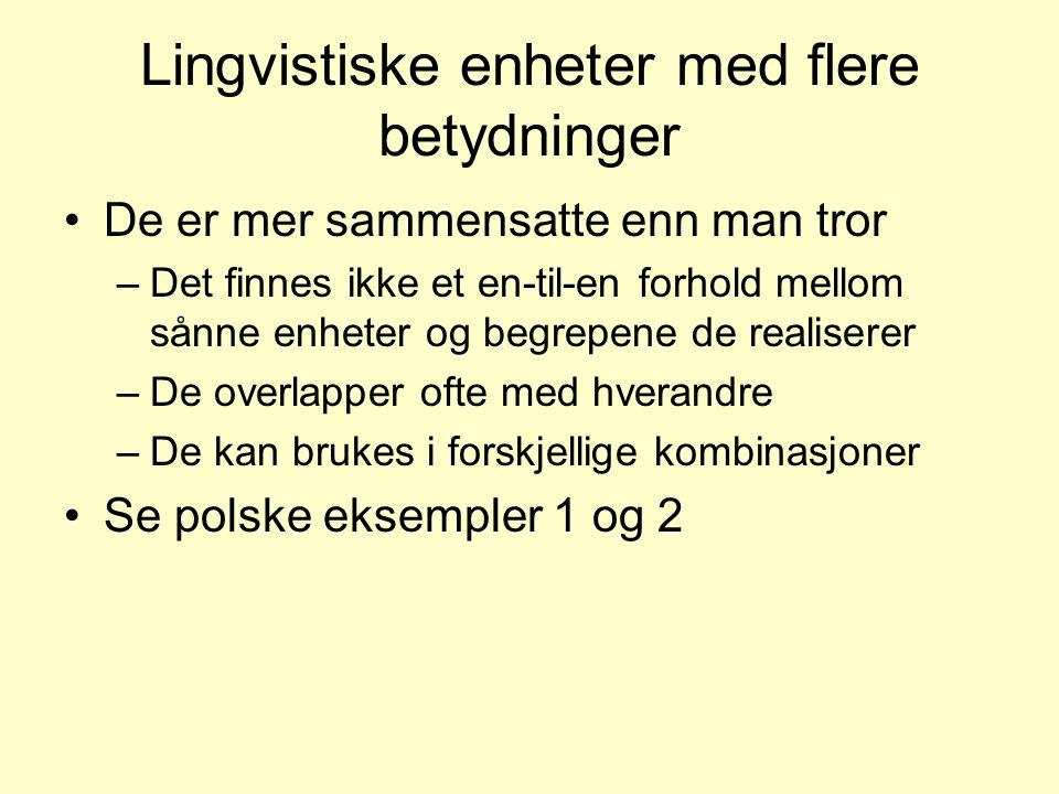 Lingvistiske enheter med flere betydninger •De er mer sammensatte enn man tror –Det finnes ikke et en-til-en forhold mellom sånne enheter og begrepene