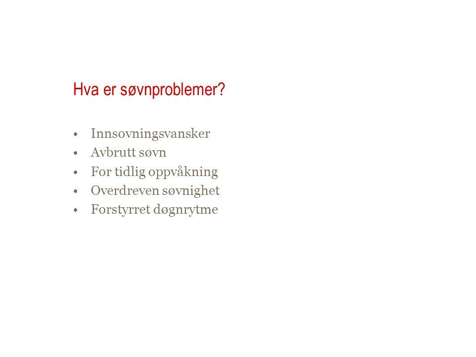 Hva er søvnproblemer? •Innsovningsvansker •Avbrutt søvn •For tidlig oppvåkning •Overdreven søvnighet •Forstyrret døgnrytme