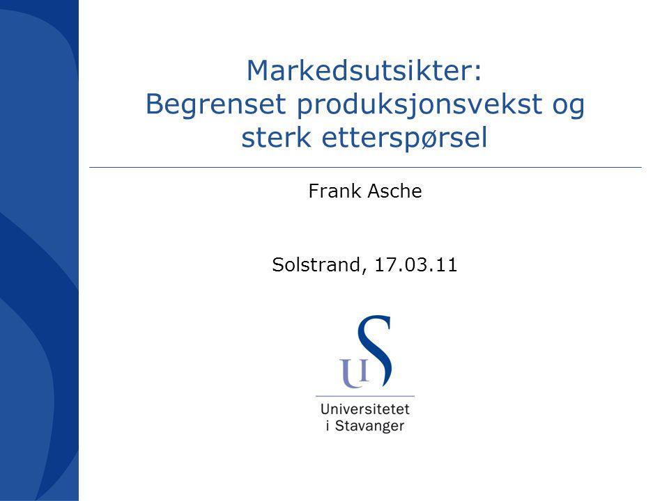 Markedsutsikter: Begrenset produksjonsvekst og sterk etterspørsel Frank Asche Solstrand, 17.03.11