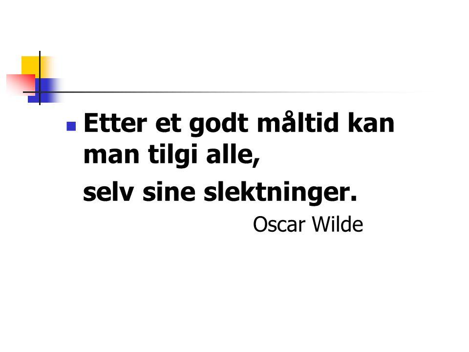  Etter et godt måltid kan man tilgi alle, selv sine slektninger. Oscar Wilde