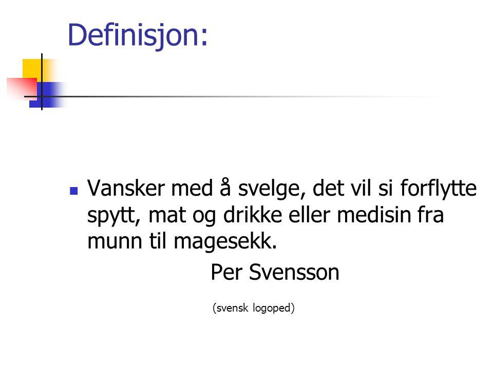 Definisjon:  Vansker med å svelge, det vil si forflytte spytt, mat og drikke eller medisin fra munn til magesekk. Per Svensson (svensk logoped)