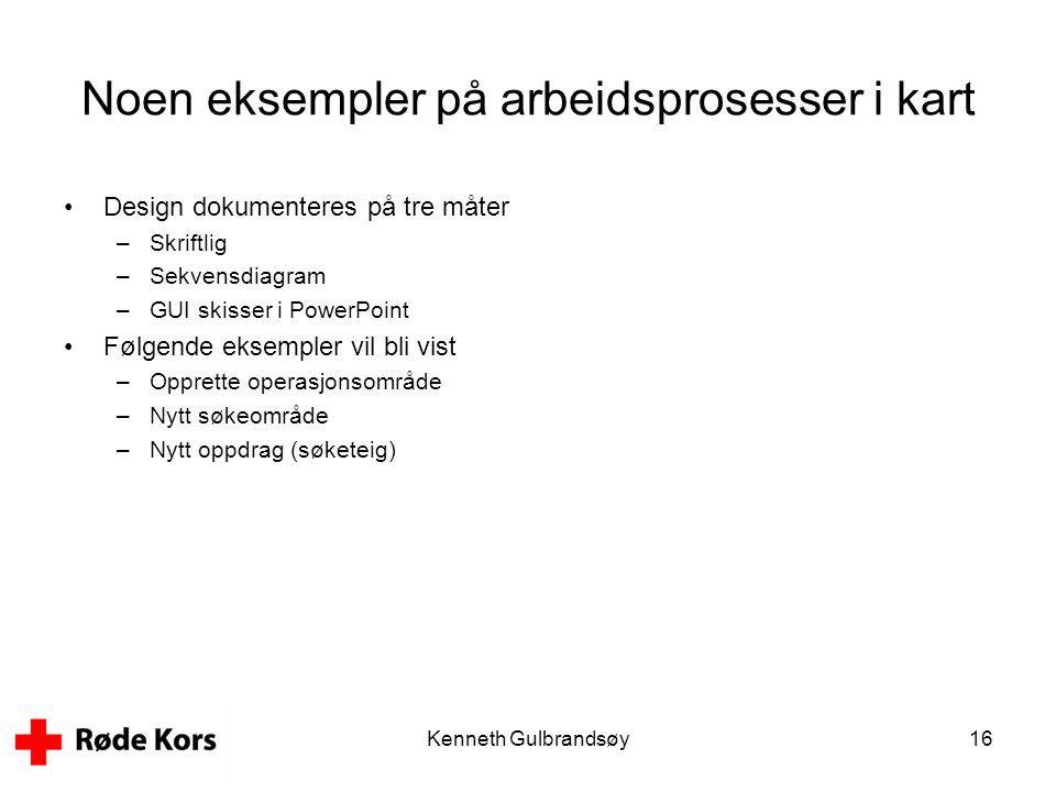 Kenneth Gulbrandsøy16 Noen eksempler på arbeidsprosesser i kart •Design dokumenteres på tre måter –Skriftlig –Sekvensdiagram –GUI skisser i PowerPoint