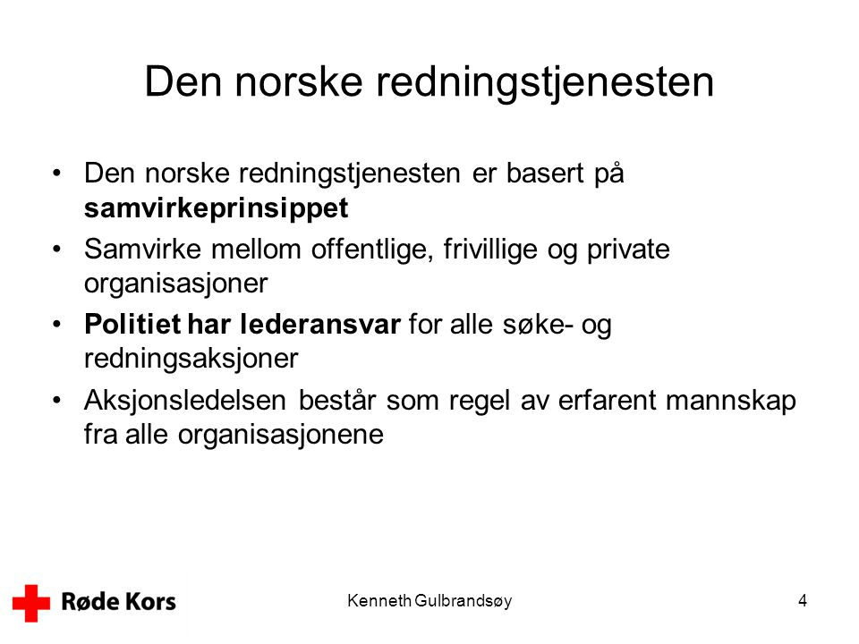Kenneth Gulbrandsøy4 Den norske redningstjenesten •Den norske redningstjenesten er basert på samvirkeprinsippet •Samvirke mellom offentlige, frivillig