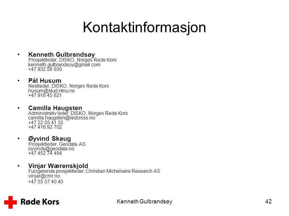 Kenneth Gulbrandsøy42 Kontaktinformasjon •Kenneth Gulbrandsøy Prosjektleder, DISKO, Norges Røde Kors kenneth.gulbrandsoy@gmail.com +47 932 58 930 •Pål