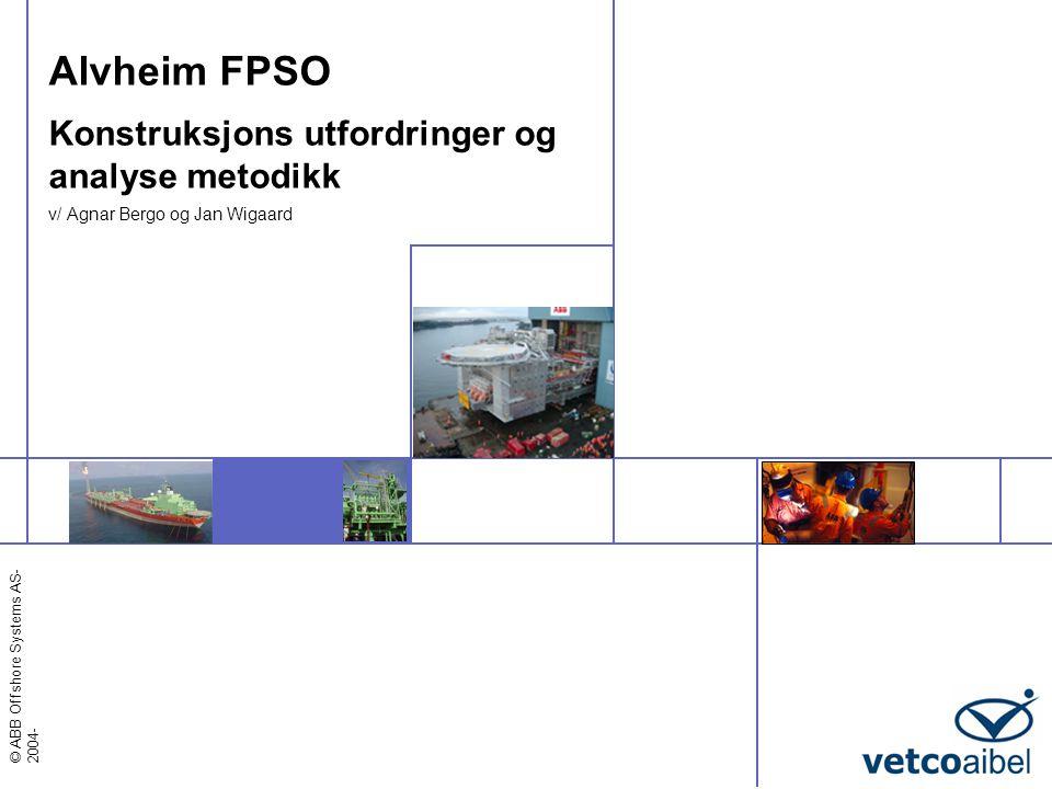 © ABB Offshore Systems AS Agenda  Introduksjon  Feltdata  Gjennomføringsplan  Konstruksjons utfordringer  Erfaringer fra tidligere FPSO-prosjekter  Alvheim FPSO  Styrende design parametre  Valgte løsninger  Bygging/ sammenstilling  Analysemetodikk