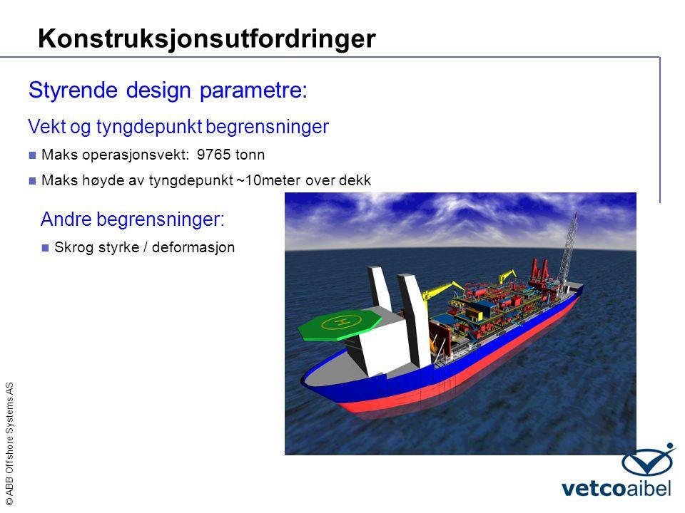 © ABB Offshore Systems AS Konstruksjonsutfordringer Vekt og tyngdepunkt begrensninger  Maks operasjonsvekt: 9765 tonn  Maks høyde av tyngdepunkt ~10