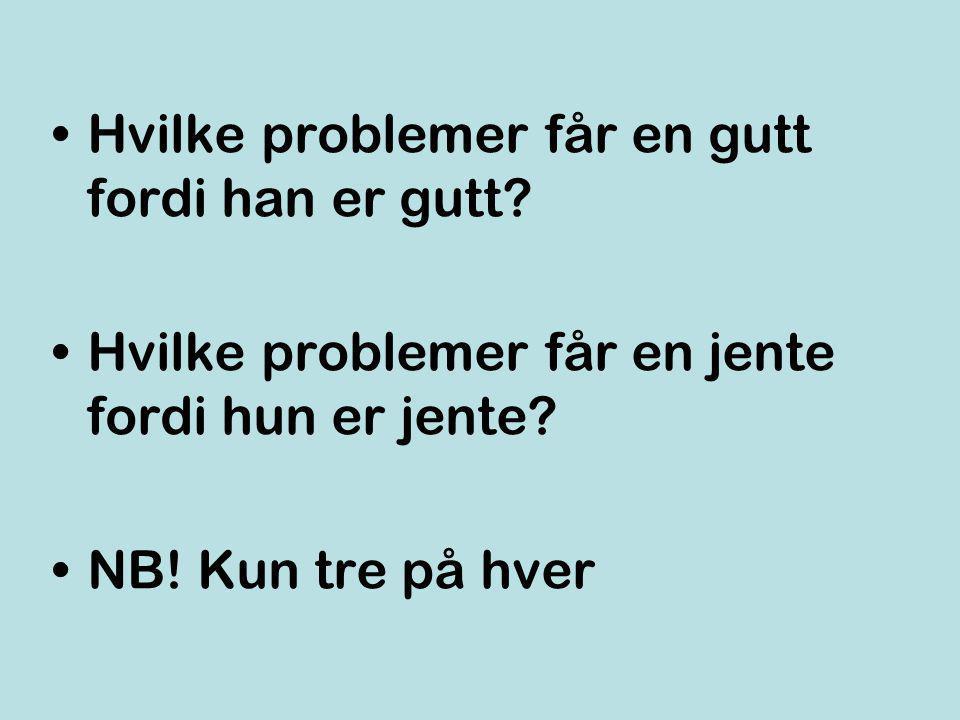 •Hvilke problemer får en gutt fordi han er gutt? •Hvilke problemer får en jente fordi hun er jente? •NB! Kun tre på hver