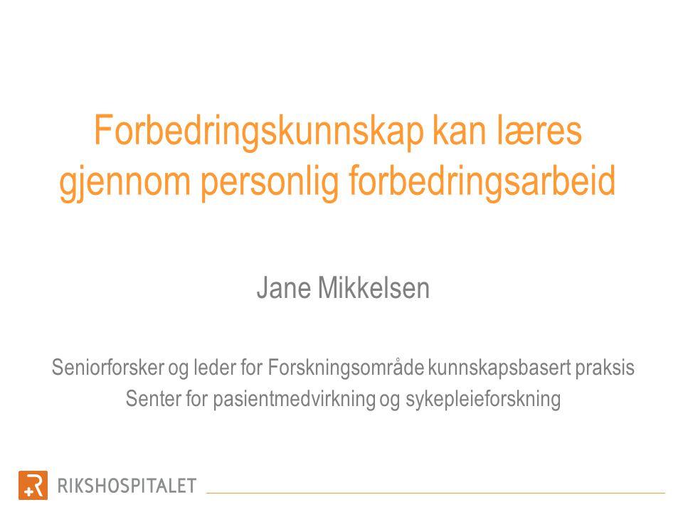 Forbedringskunnskap kan læres gjennom personlig forbedringsarbeid Jane Mikkelsen Seniorforsker og leder for Forskningsområde kunnskapsbasert praksis S