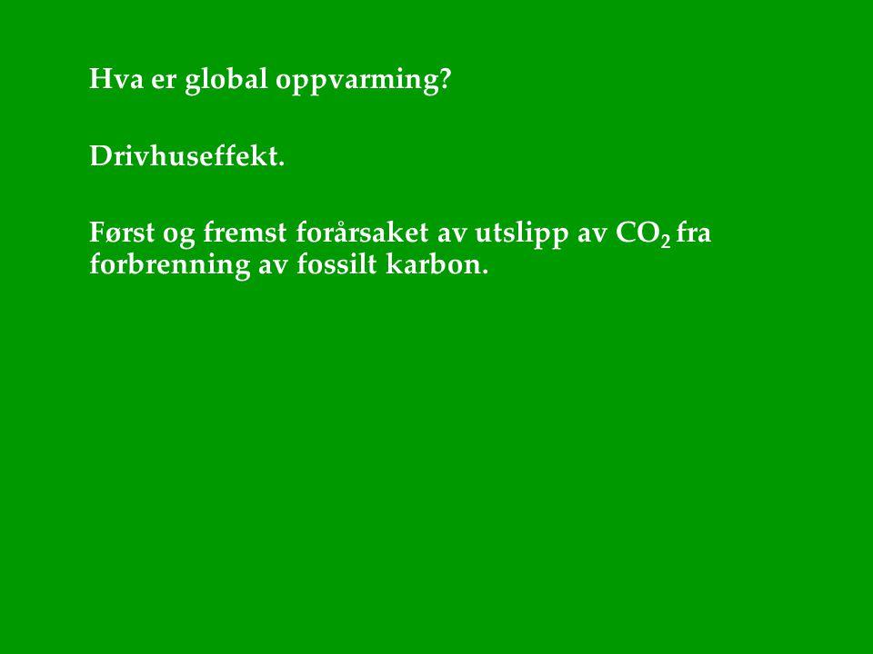 Hva er global oppvarming? Drivhuseffekt. Først og fremst forårsaket av utslipp av CO 2 fra forbrenning av fossilt karbon.