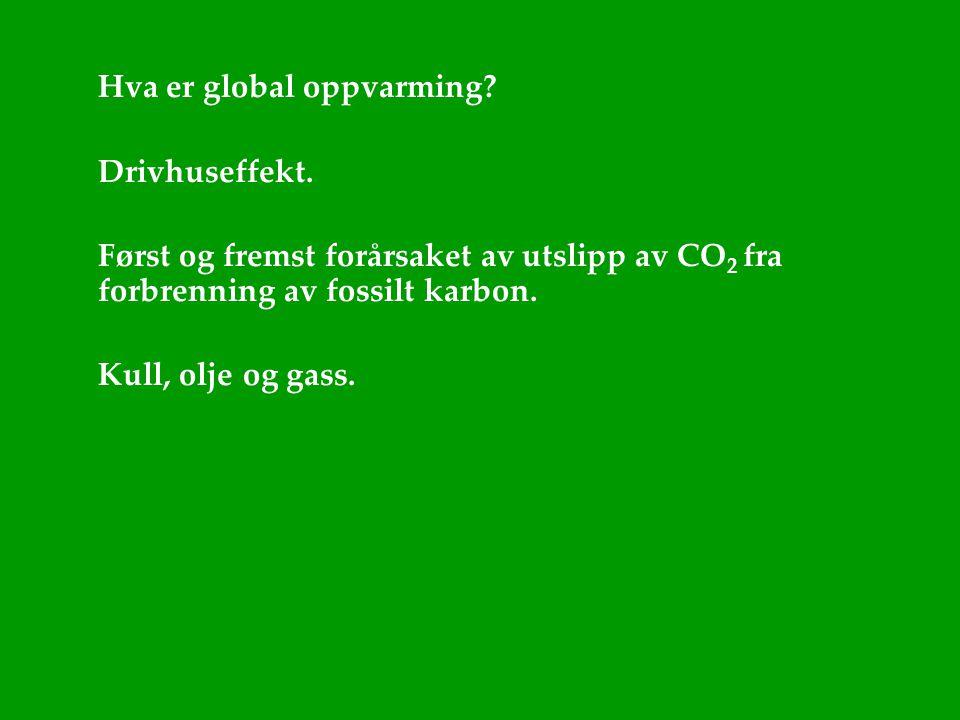 Hva er global oppvarming? Drivhuseffekt. Først og fremst forårsaket av utslipp av CO 2 fra forbrenning av fossilt karbon. Kull, olje og gass.