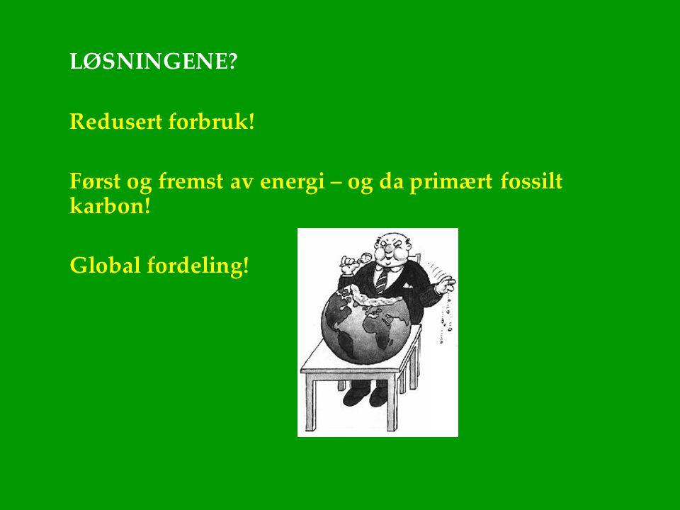 LØSNINGENE? Redusert forbruk! Først og fremst av energi – og da primært fossilt karbon! Global fordeling!