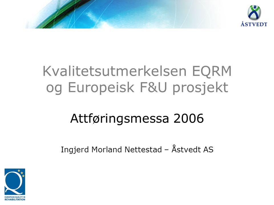 Kvalitetsutmerkelsen EQRM og Europeisk F&U prosjekt Attføringsmessa 2006 Ingjerd Morland Nettestad – Åstvedt AS
