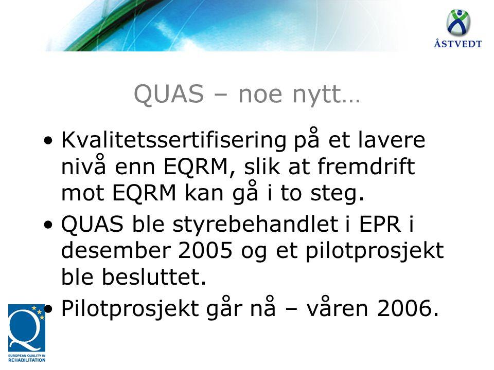 QUAS – noe nytt… •Kvalitetssertifisering på et lavere nivå enn EQRM, slik at fremdrift mot EQRM kan gå i to steg. •QUAS ble styrebehandlet i EPR i des