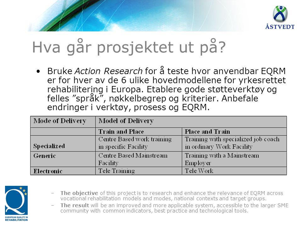 •Bruke Action Research for å teste hvor anvendbar EQRM er for hver av de 6 ulike hovedmodellene for yrkesrettet rehabilitering i Europa. Etablere gode