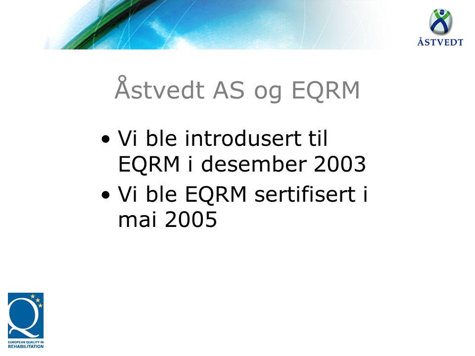Åstvedt AS og EQRM •Vi ble introdusert til EQRM i desember 2003 •Vi ble EQRM sertifisert i mai 2005