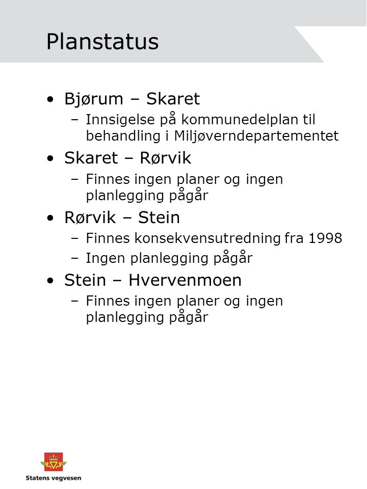 Planstatus •Bjørum – Skaret –Innsigelse på kommunedelplan til behandling i Miljøverndepartementet •Skaret – Rørvik –Finnes ingen planer og ingen planl