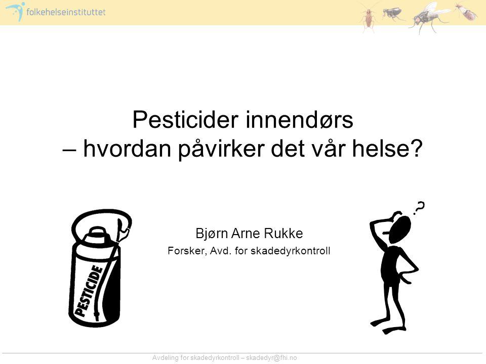 Avdeling for skadedyrkontroll – skadedyr@fhi.no Pesticider innendørs – hvordan påvirker det vår helse? Bjørn Arne Rukke Forsker, Avd. for skadedyrkont