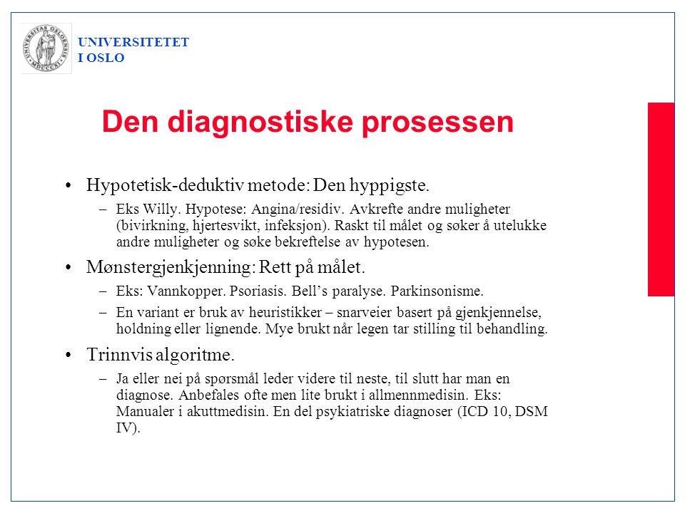 UNIVERSITETET I OSLO Den diagnostiske prosessen •Hypotetisk-deduktiv metode: Den hyppigste. –Eks Willy. Hypotese: Angina/residiv. Avkrefte andre mulig