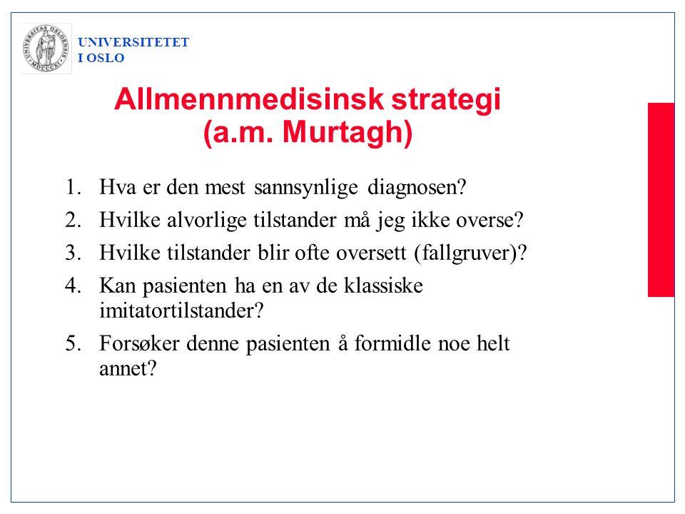 UNIVERSITETET I OSLO Allmennmedisinsk strategi (a.m. Murtagh) 1.Hva er den mest sannsynlige diagnosen? 2.Hvilke alvorlige tilstander må jeg ikke overs