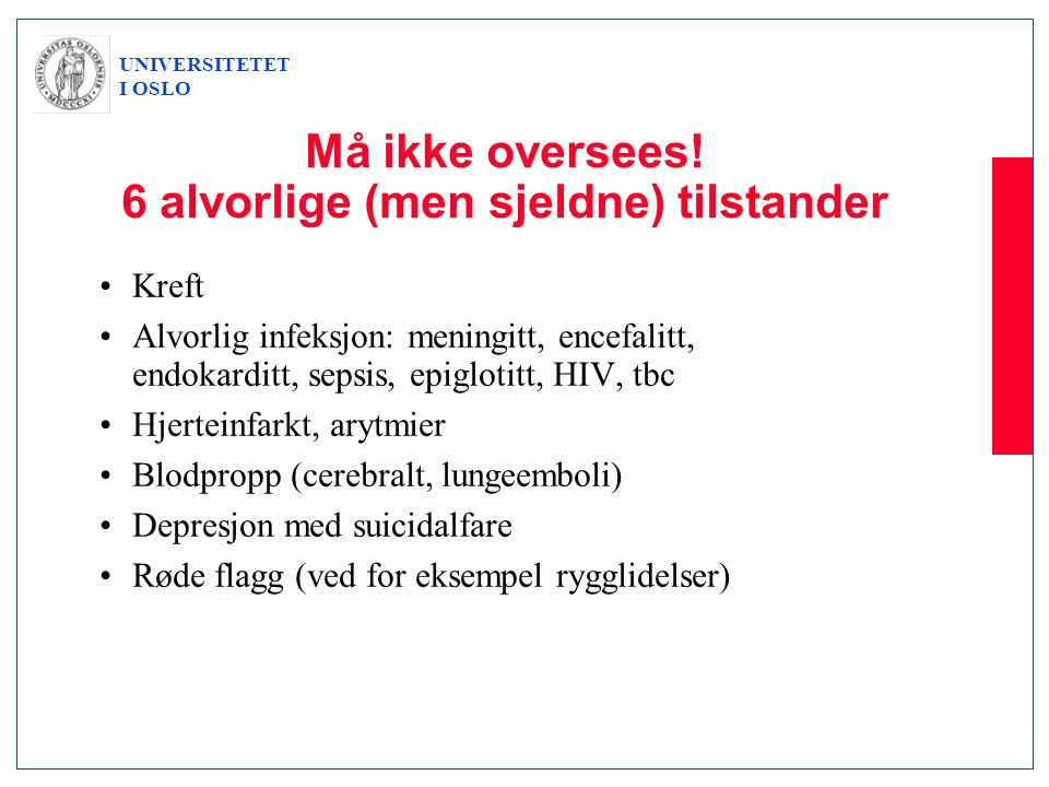 UNIVERSITETET I OSLO Må ikke oversees! 6 alvorlige (men sjeldne) tilstander •Kreft •Alvorlig infeksjon: meningitt, encefalitt, endokarditt, sepsis, ep