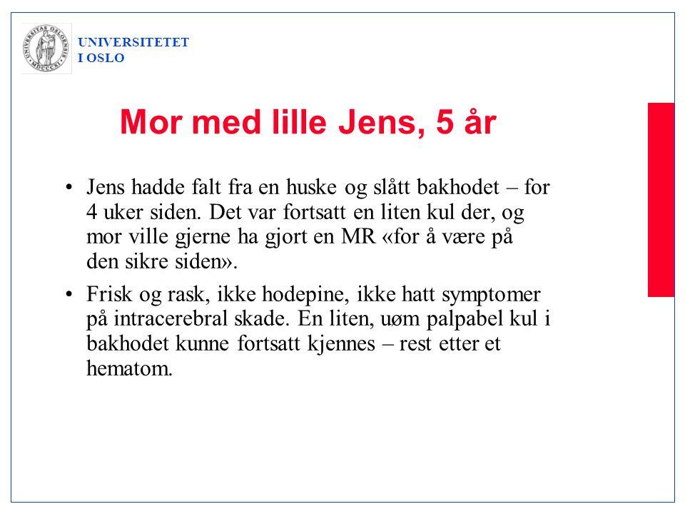 UNIVERSITETET I OSLO Mor med lille Jens, 5 år •Jens hadde falt fra en huske og slått bakhodet – for 4 uker siden. Det var fortsatt en liten kul der, o