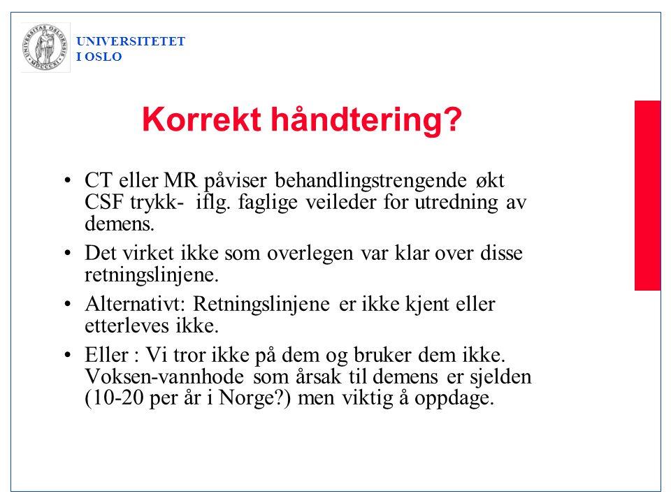 UNIVERSITETET I OSLO Korrekt håndtering? •CT eller MR påviser behandlingstrengende økt CSF trykk- iflg. faglige veileder for utredning av demens. •Det