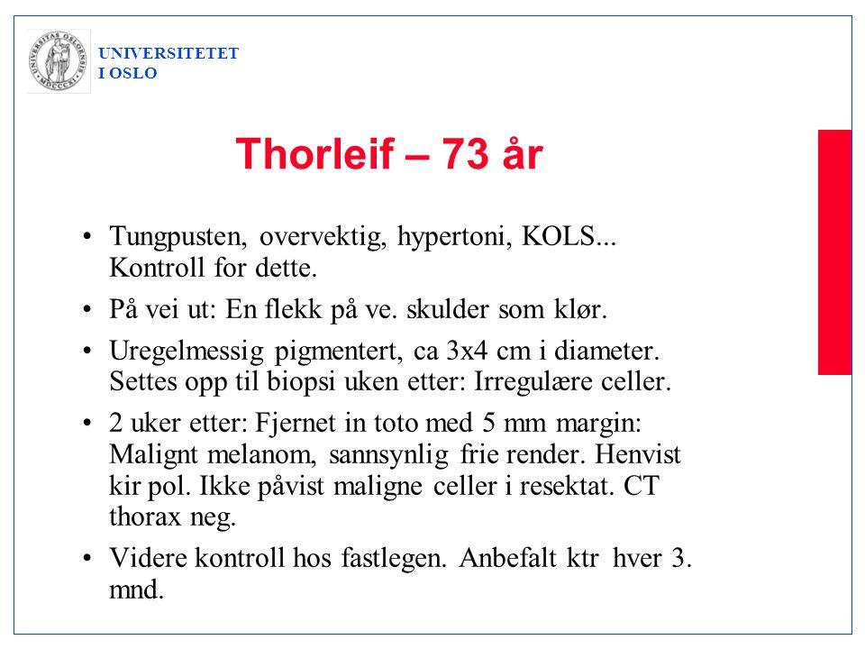 UNIVERSITETET I OSLO Thorleif – 73 år •Tungpusten, overvektig, hypertoni, KOLS... Kontroll for dette. •På vei ut: En flekk på ve. skulder som klør. •U