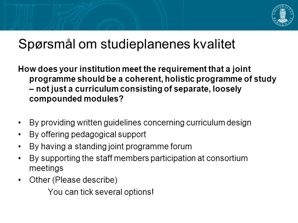 Spørsmål om studieplanenes kvalitet How does your institution meet the requirement that a joint programme should be a coherent, holistic programme of study – not just a curriculum consisting of separate, loosely compounded modules.