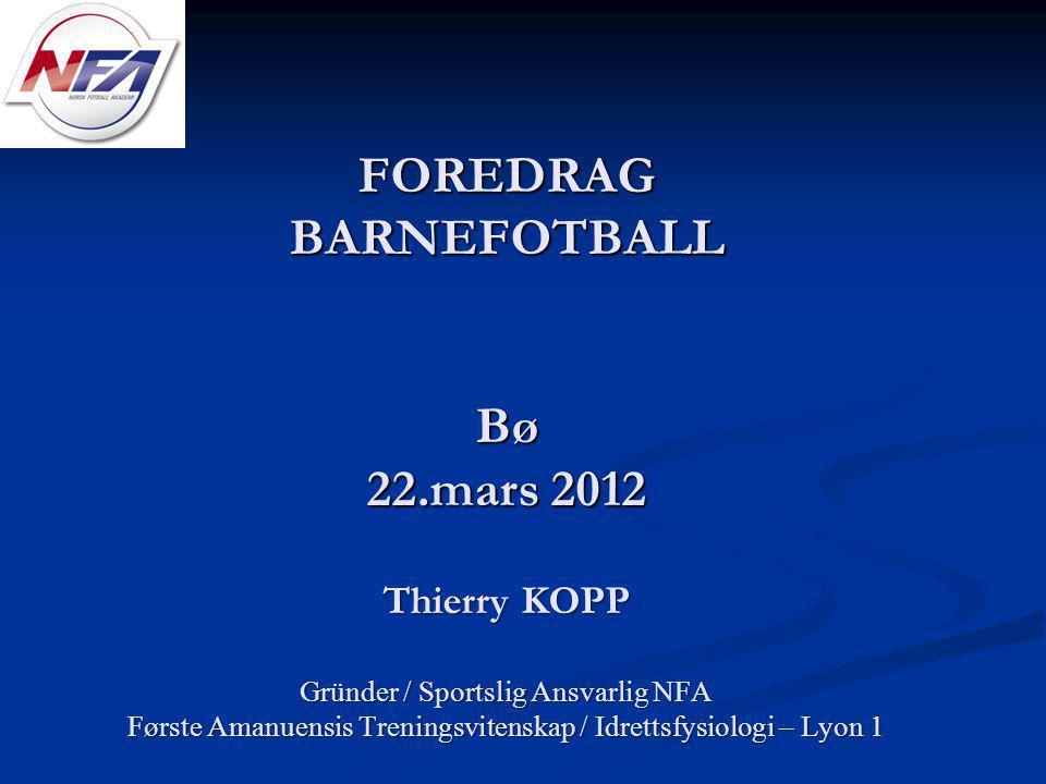 FOREDRAG BARNEFOTBALL Bø 22.mars 2012 Thierry KOPP Gründer / Sportslig Ansvarlig NFA Første Amanuensis Treningsvitenskap / Idrettsfysiologi – Lyon 1