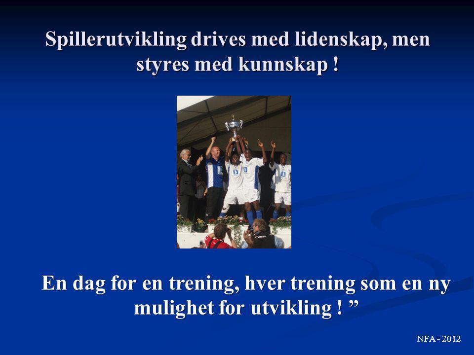 """Spillerutvikling drives med lidenskap, men styres med kunnskap ! NFA - 2012 En dag for en trening, hver trening som en ny mulighet for utvikling ! """""""