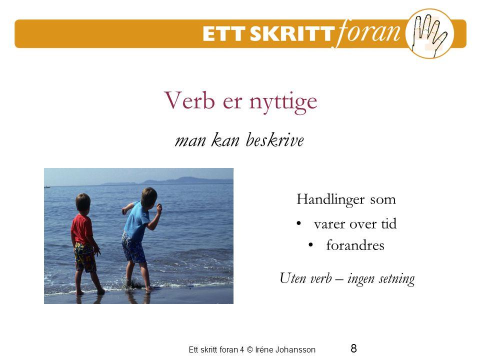 Ett skritt foran 4 © Iréne Johansson 9 Verbbøyninger er nyttige Tid Mulighet Nødvendighet Vilje Man kan lage språklige handlinger .