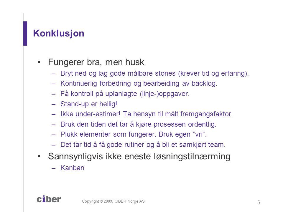 Copyright © 2009, CIBER Norge AS 5 Konklusjon •Fungerer bra, men husk –Bryt ned og lag gode målbare stories (krever tid og erfaring). –Kontinuerlig fo
