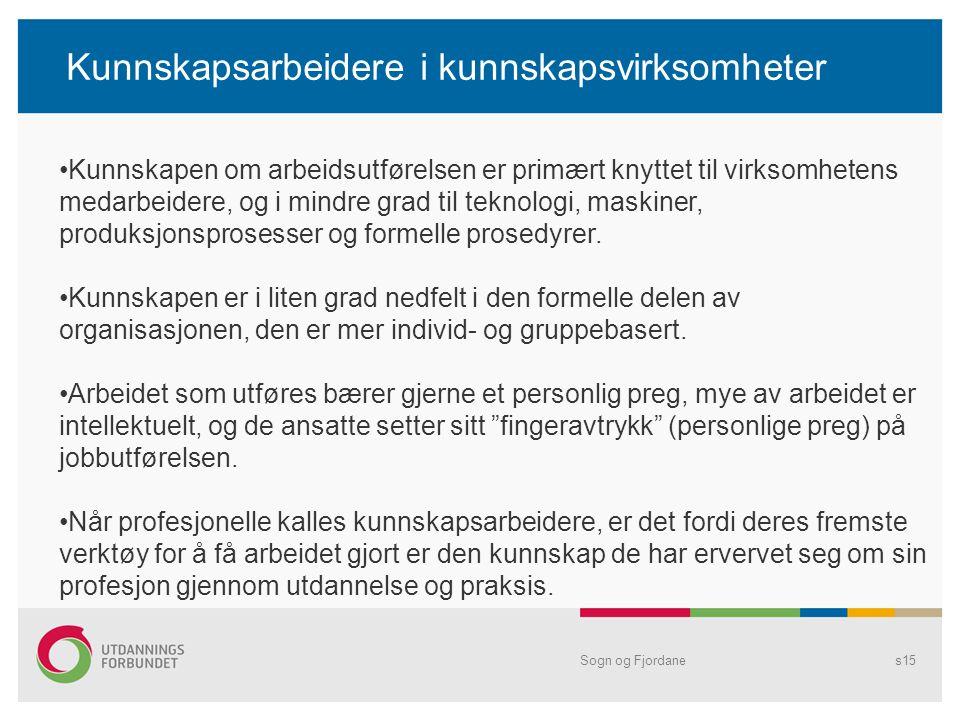 Kunnskapsarbeidere i kunnskapsvirksomheter Sogn og Fjordanes15 •Kunnskapen om arbeidsutførelsen er primært knyttet til virksomhetens medarbeidere, og i mindre grad til teknologi, maskiner, produksjonsprosesser og formelle prosedyrer.