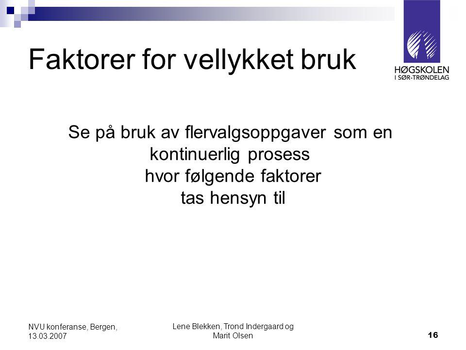 Lene Blekken, Trond Indergaard og Marit Olsen16 NVU konferanse, Bergen, 13.03.2007 Faktorer for vellykket bruk Se på bruk av flervalgsoppgaver som en kontinuerlig prosess hvor følgende faktorer tas hensyn til