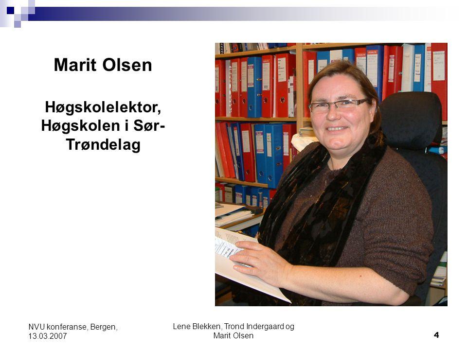 Lene Blekken, Trond Indergaard og Marit Olsen4 NVU konferanse, Bergen, 13.03.2007 Marit Olsen Høgskolelektor, Høgskolen i Sør- Trøndelag