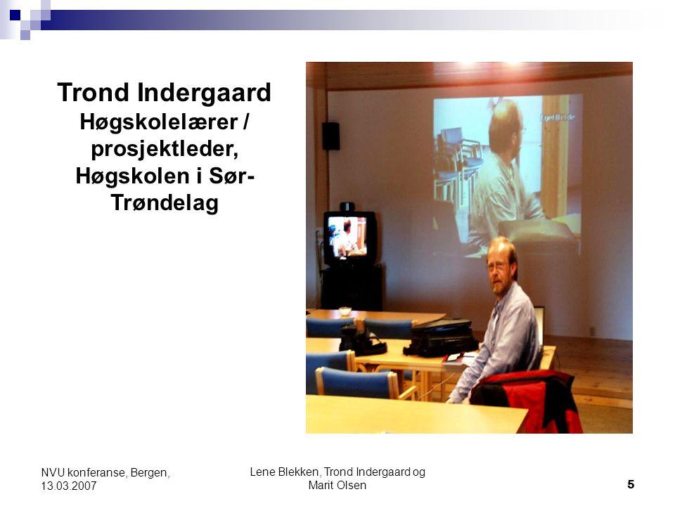 Lene Blekken, Trond Indergaard og Marit Olsen5 NVU konferanse, Bergen, 13.03.2007 Trond Indergaard Høgskolelærer / prosjektleder, Høgskolen i Sør- Trø