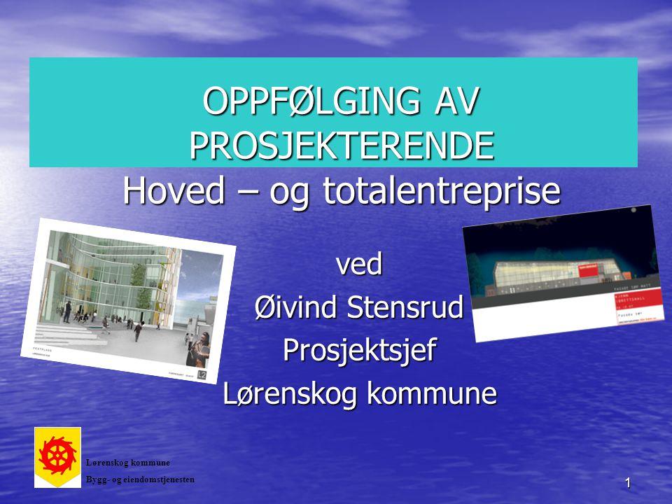 1 OPPFØLGING AV PROSJEKTERENDE Hoved – og totalentreprise ved Øivind Stensrud Prosjektsjef Lørenskog kommune Bygg- og eiendomstjenesten