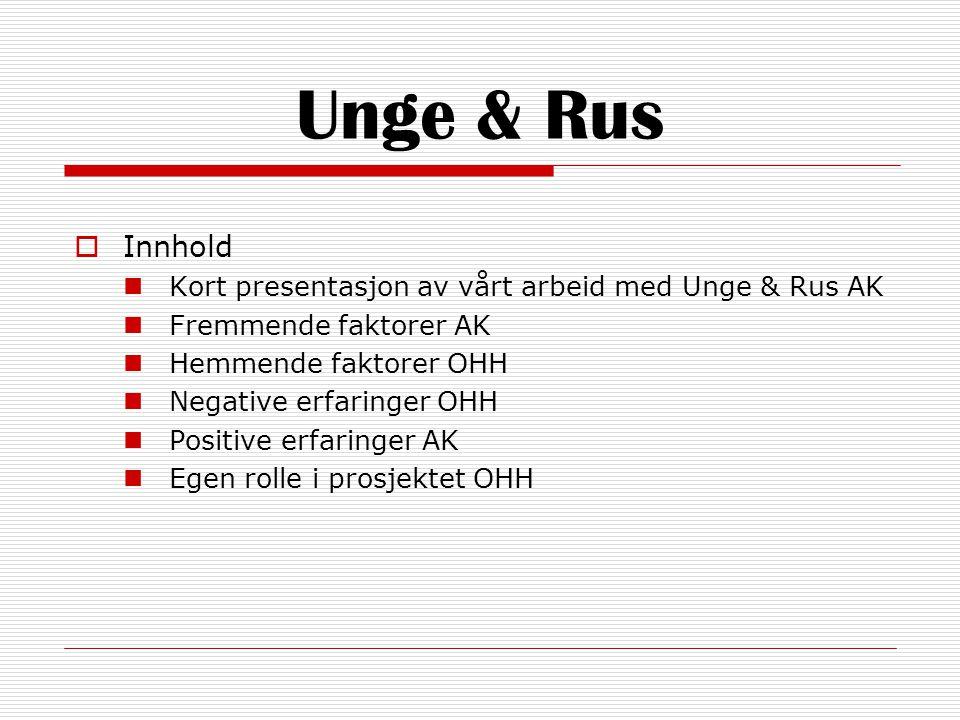 Unge & Rus  Innhold  Kort presentasjon av vårt arbeid med Unge & Rus AK  Fremmende faktorer AK  Hemmende faktorer OHH  Negative erfaringer OHH  Positive erfaringer AK  Egen rolle i prosjektet OHH