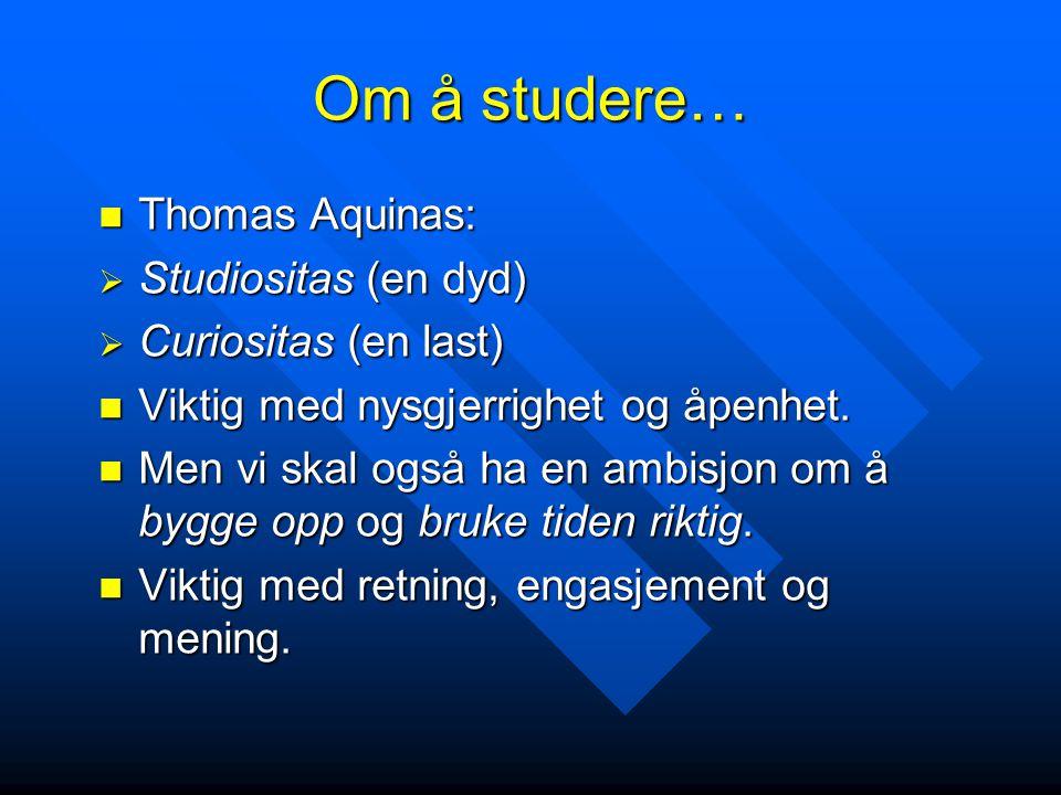 Om å studere…  Thomas Aquinas:  Studiositas (en dyd)  Curiositas (en last)  Viktig med nysgjerrighet og åpenhet.  Men vi skal også ha en ambisjon