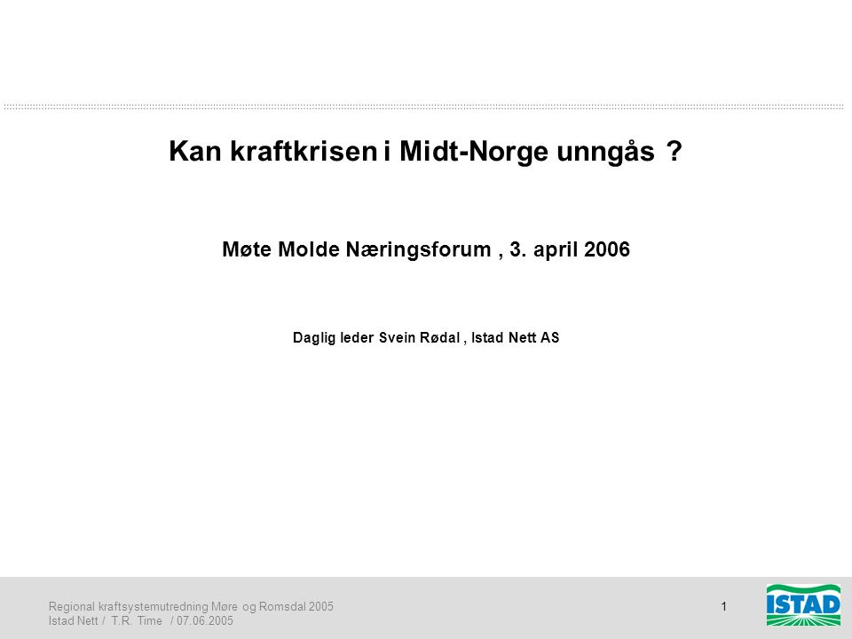 Regional kraftsystemutredning Møre og Romsdal 2005 Istad Nett / T.R. Time / 07.06.2005 1 Kan kraftkrisen i Midt-Norge unngås ? Møte Molde Næringsforum