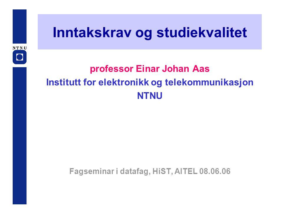 Inntakskrav og studiekvalitet professor Einar Johan Aas Institutt for elektronikk og telekommunikasjon NTNU Fagseminar i datafag, HiST, AITEL 08.06.06