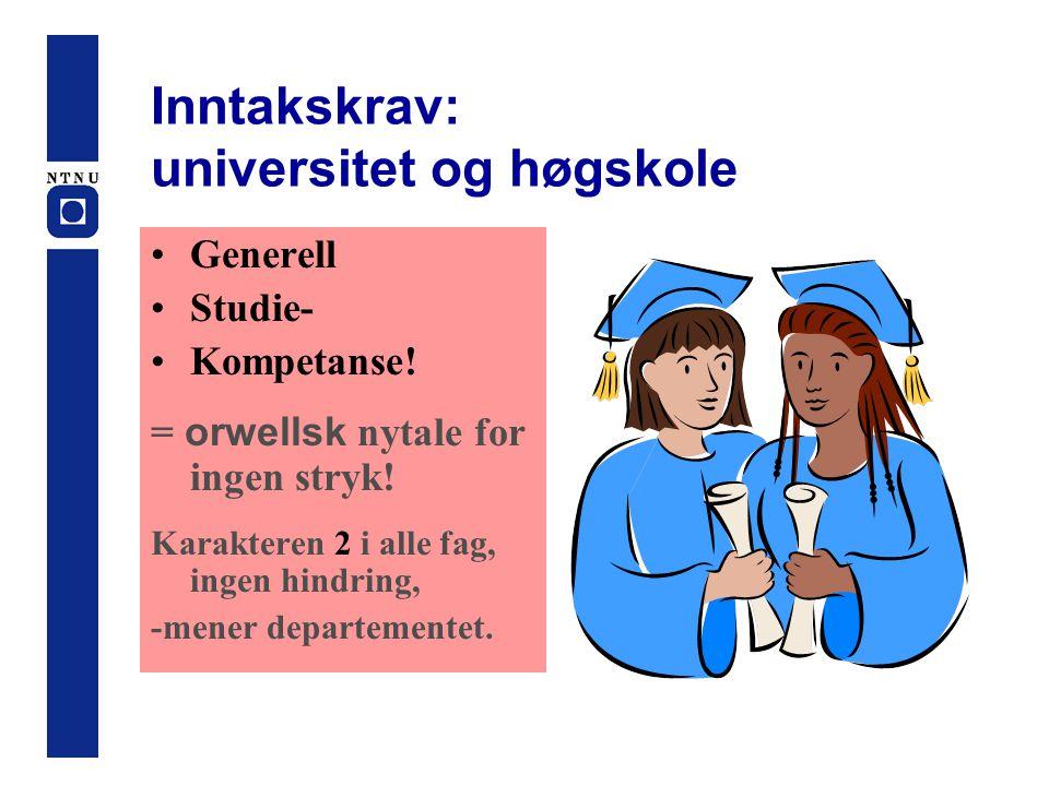 Inntakskrav: universitet og høgskole •Generell •Studie- •Kompetanse! = orwellsk nytale for ingen stryk! Karakteren 2 i alle fag, ingen hindring, -mene