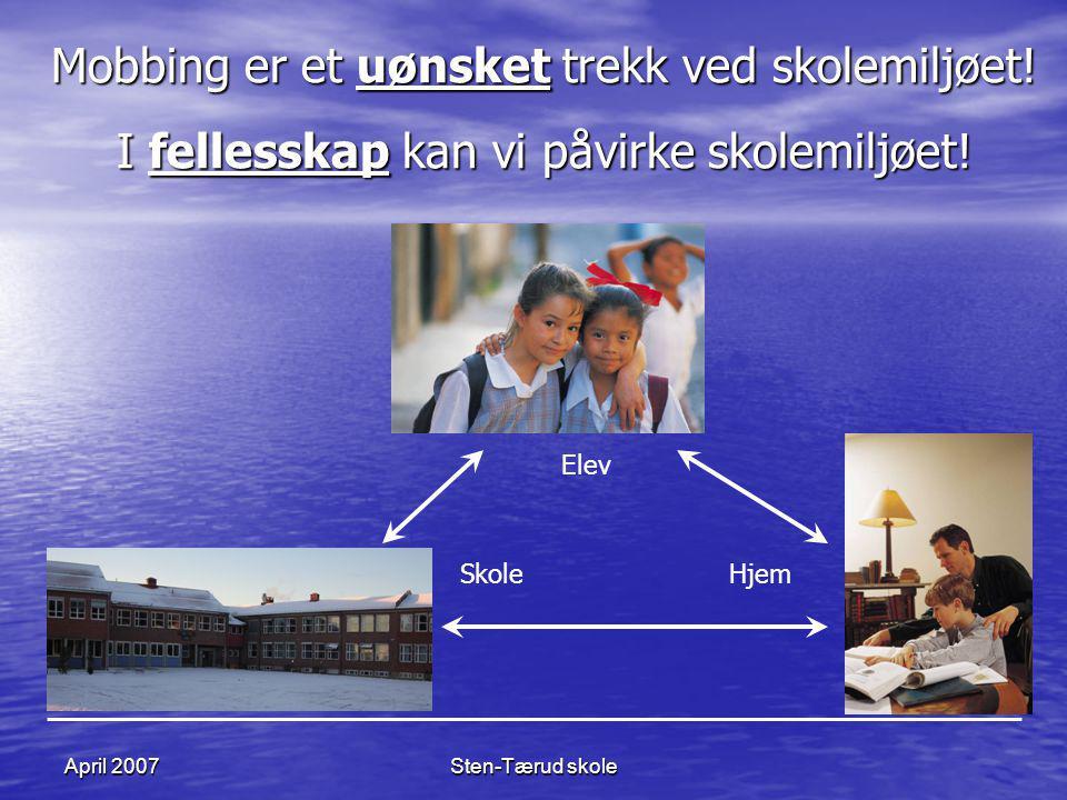 Sten-Tærud skoleApril 2007 Mobbing er et uønsket trekk ved skolemiljøet! I fellesskap kan vi påvirke skolemiljøet! SkoleHjem Elev