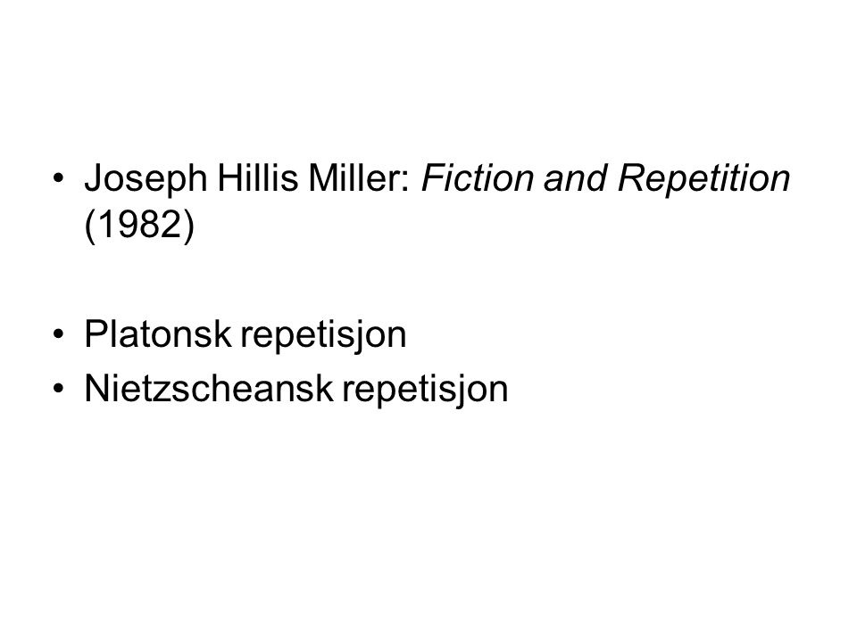 •Joseph Hillis Miller: Fiction and Repetition (1982) •Platonsk repetisjon •Nietzscheansk repetisjon