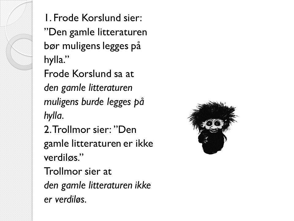 "1. Frode Korslund sier: ""Den gamle litteraturen bør muligens legges på hylla."" Frode Korslund sa at den gamle litteraturen muligens burde legges på hy"