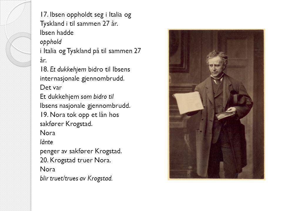 17. Ibsen oppholdt seg i Italia og Tyskland i til sammen 27 år. Ibsen hadde opphold i Italia og Tyskland på til sammen 27 år. 18. Et dukkehjem bidro t