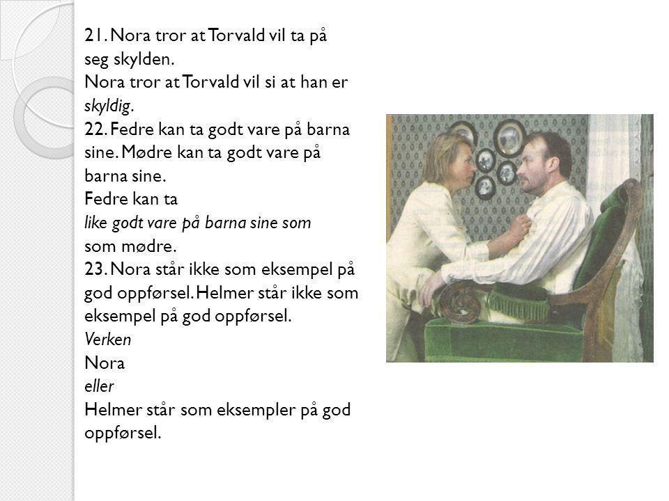 21. Nora tror at Torvald vil ta på seg skylden. Nora tror at Torvald vil si at han er skyldig. 22. Fedre kan ta godt vare på barna sine. Mødre kan ta
