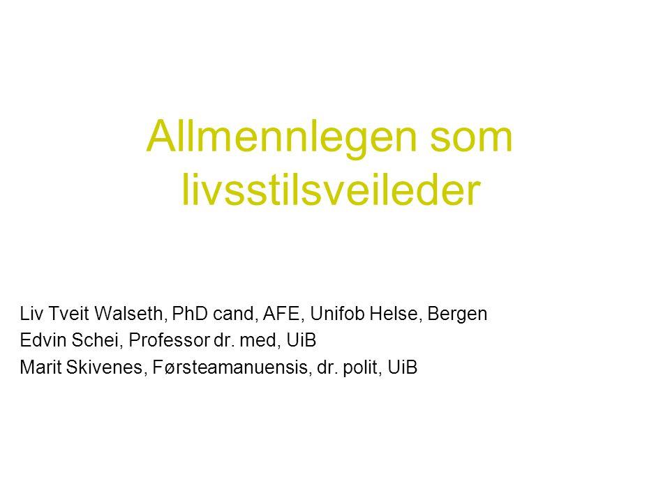 Allmennlegen som livsstilsveileder Liv Tveit Walseth, PhD cand, AFE, Unifob Helse, Bergen Edvin Schei, Professor dr. med, UiB Marit Skivenes, Førsteam