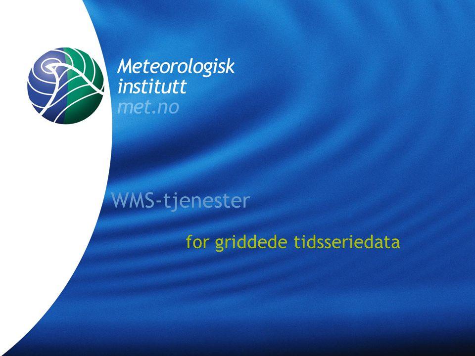 Meteorologisk institutt met.no WMS-tjenester for griddede tidsseriedata •WMS-standarden •GIS-programvare •WMS-klienter •Google Earth